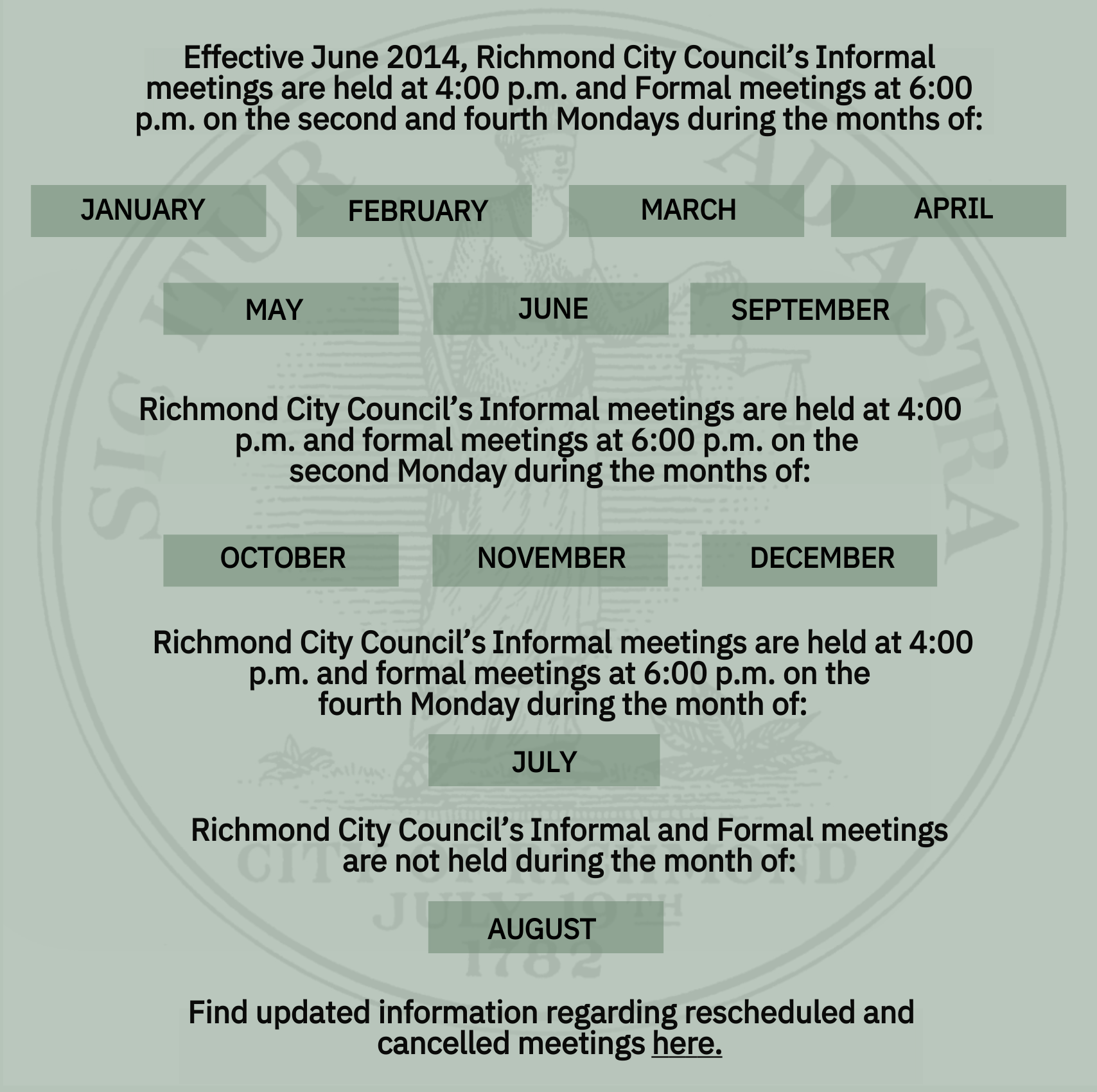 Informal and Formal Council Meetings are held at 4:00pm and 6:00pm on the second and fourth Mondays during the months of: January, February, March, April, May, June, September and October. Informal and Formal meetings are held at 4:00 pm and 6:00 pm on the second Monday during the months of November and December. Informal and Formal meetings are held at 4:00pm and 6:00 pm on the fourth Monday during the month of July. Informal and Formal work sessions are not held during the month of August.